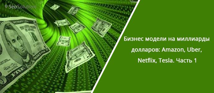 Бизнес модели на миллиарды долларов: Amazon, Uber, Netflix, Tesla. Часть 1