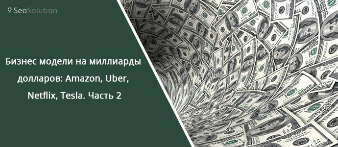 Бизнес модели на миллиарды долларов: Amazon, Uber, Netflix, Tesla. Часть 2