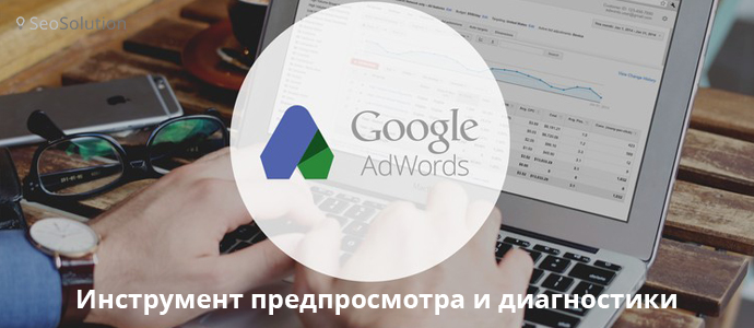 Зачем необходимо работать с Google Adwords Preview Tool