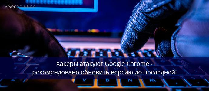 Хакеры атакуют Google Chrome - рекомендовано обновить версию до последней!