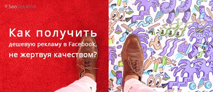 Как получить дешевую рекламу в Facebook, не жертвуя качеством?