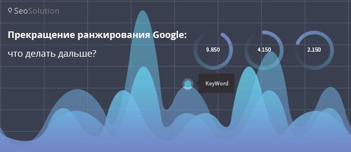 Ухудшение ранжирования сайта Гуглом: что делать дальше?
